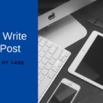 How to Write a Blog Post in 20 Mins or Less
