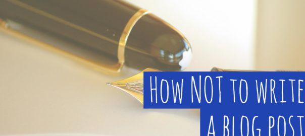 "picture of pen and text ""How NOT to write a blog post"""